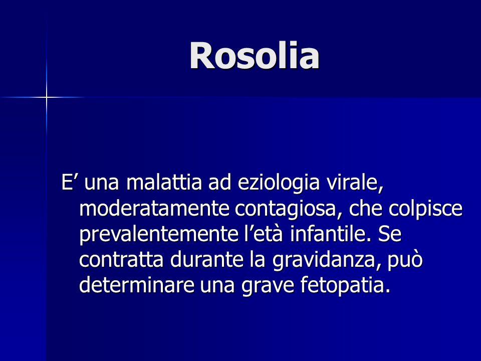 Rosolia E' una malattia ad eziologia virale, moderatamente contagiosa, che colpisce prevalentemente l'età infantile. Se contratta durante la gravidanz