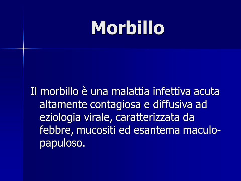 Morbillo Il morbillo è una malattia infettiva acuta altamente contagiosa e diffusiva ad eziologia virale, caratterizzata da febbre, mucositi ed esante