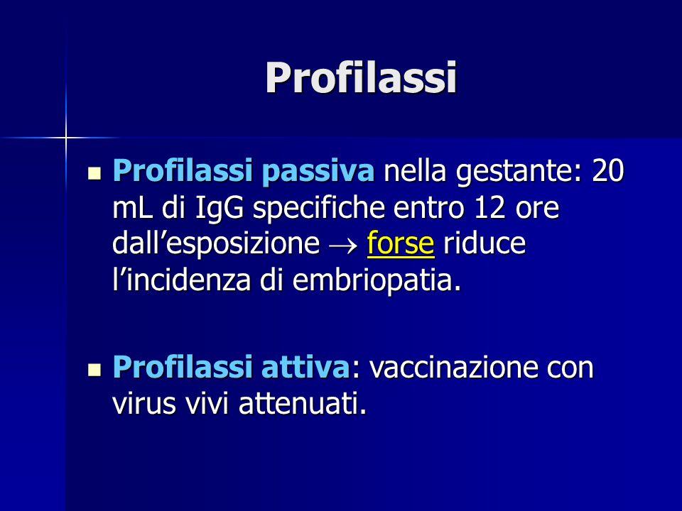 Profilassi Profilassi passiva nella gestante: 20 mL di IgG specifiche entro 12 ore dall'esposizione  forse riduce l'incidenza di embriopatia. Profila