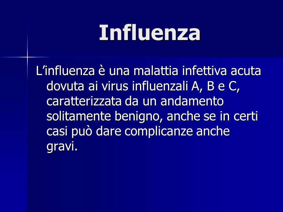 Influenza L'influenza è una malattia infettiva acuta dovuta ai virus influenzali A, B e C, caratterizzata da un andamento solitamente benigno, anche s