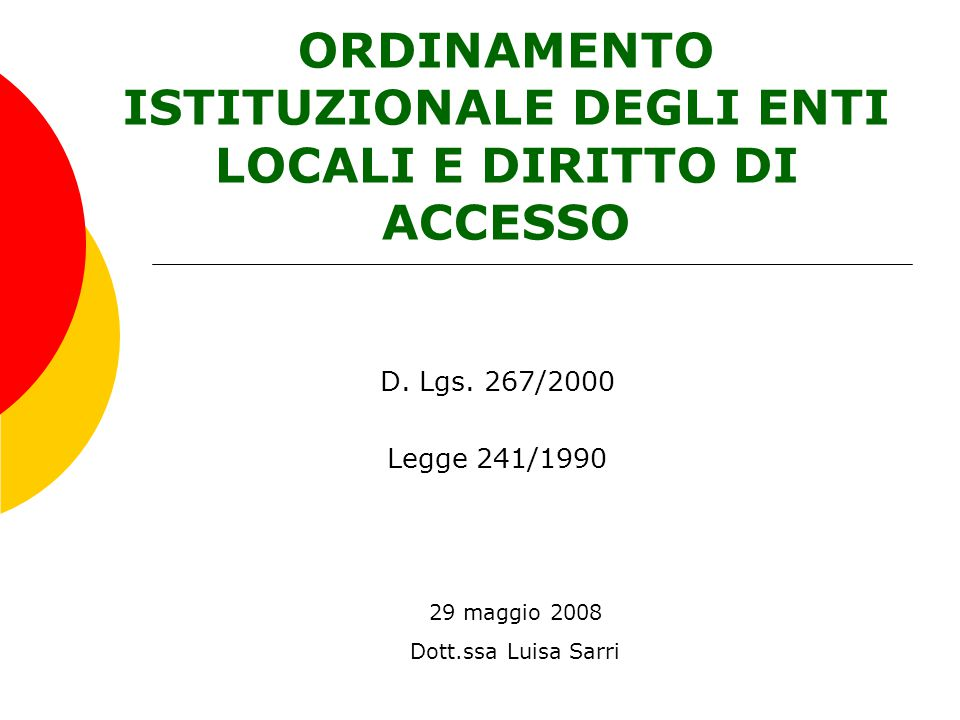 ORDINAMENTO ISTITUZIONALE DEGLI ENTI LOCALI E DIRITTO DI ACCESSO 29 maggio 2008 Dott.ssa Luisa Sarri D. Lgs. 267/2000 Legge 241/1990
