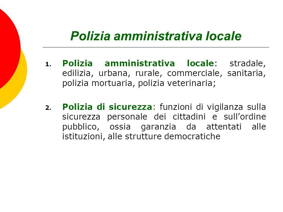 Polizia amministrativa locale 1. Polizia amministrativa locale: stradale, edilizia, urbana, rurale, commerciale, sanitaria, polizia mortuaria, polizia