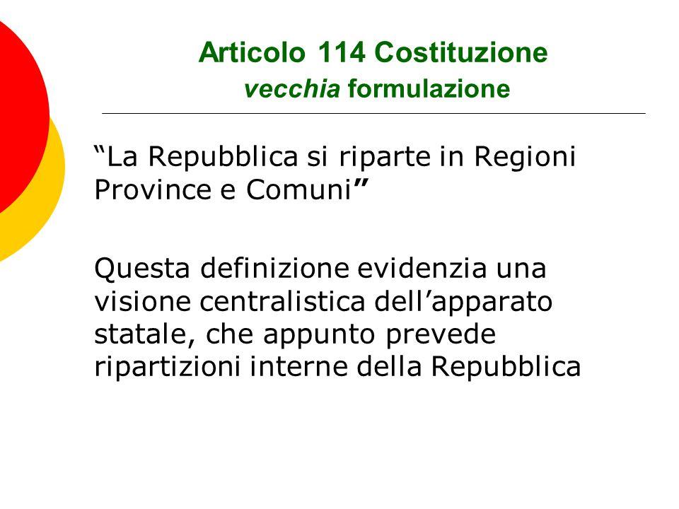 Articolo 114 Costituzione nuova formulazione La Repubblica è costituita da:  Comuni  Province  Città Metropolitane  Regioni  Stato Ai Comuni è attribuito il ruolo primario, in quanto la Costituzione li definisce enti autonomi con propri statuti, poteri e funzioni secondo i principi fissati dalla Costituzione.