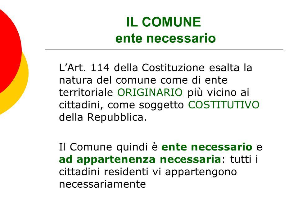 IL COMUNE ente necessario L'Art. 114 della Costituzione esalta la natura del comune come di ente territoriale ORIGINARIO più vicino ai cittadini, come