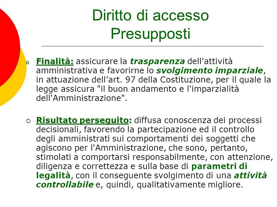 Diritto di accesso Presupposti o Finalità: o Finalità: assicurare la trasparenza dell'attività amministrativa e favorirne lo svolgimento imparziale, i