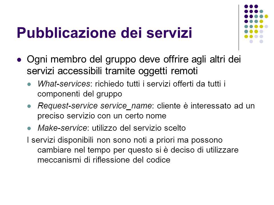 Pubblicazione dei servizi Ogni membro del gruppo deve offrire agli altri dei servizi accessibili tramite oggetti remoti What-services: richiedo tutti