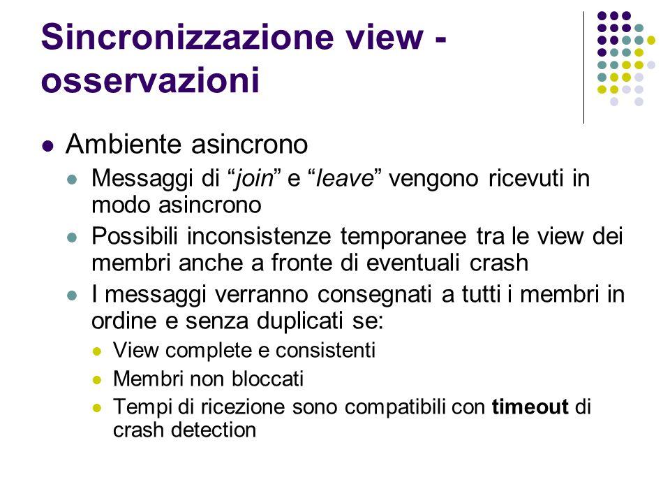 """Sincronizzazione view - osservazioni Ambiente asincrono Messaggi di """"join"""" e """"leave"""" vengono ricevuti in modo asincrono Possibili inconsistenze tempor"""