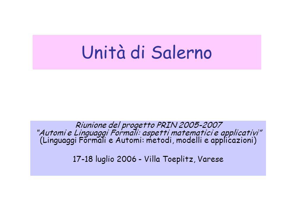 Unità di Salerno Riunione del progetto PRIN 2005-2007 Automi e Linguaggi Formali: aspetti matematici e applicativi (Linguaggi Formali e Automi: metodi, modelli e applicazioni) 17-18 luglio 2006 - Villa Toeplitz, Varese
