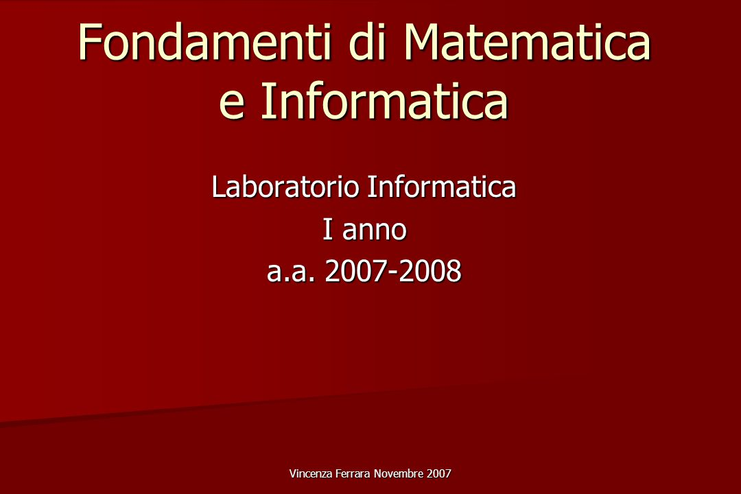 Vincenza Ferrara Novembre 2007 Fondamenti di Matematica e Informatica Laboratorio Informatica I anno a.a.