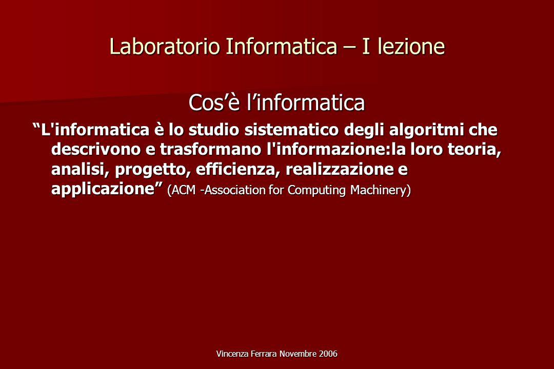 Vincenza Ferrara Novembre 2006 Laboratorio Informatica – I lezione Cos'è l'informatica L informatica è lo studio sistematico degli algoritmi che descrivono e trasformano l informazione:la loro teoria, analisi, progetto, efficienza, realizzazione e applicazione (ACM -Association for Computing Machinery)