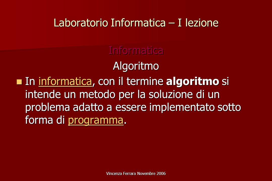 Vincenza Ferrara Novembre 2006 Laboratorio Informatica – I lezione InformaticaAlgoritmo In informatica, con il termine algoritmo si intende un metodo per la soluzione di un problema adatto a essere implementato sotto forma di programma.