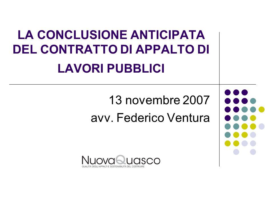LA CONCLUSIONE ANTICIPATA DEL CONTRATTO DI APPALTO DI LAVORI PUBBLICI 13 novembre 2007 avv. Federico Ventura