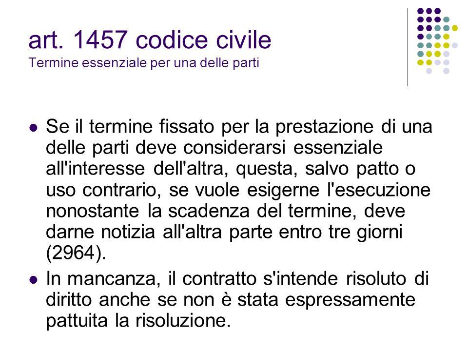 art. 1457 codice civile Termine essenziale per una delle parti Se il termine fissato per la prestazione di una delle parti deve considerarsi essenzial