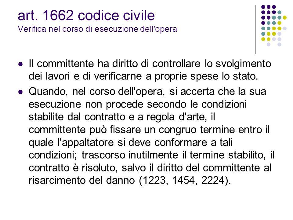 art. 1662 codice civile Verifica nel corso di esecuzione dell'opera Il committente ha diritto di controllare lo svolgimento dei lavori e di verificarn