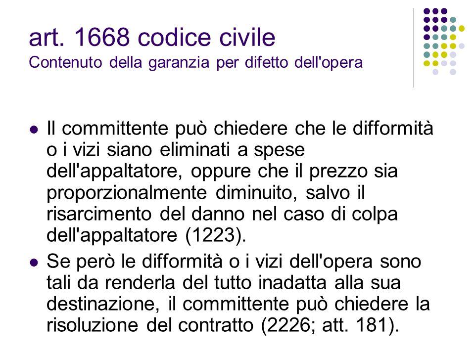 art. 1668 codice civile Contenuto della garanzia per difetto dell'opera Il committente può chiedere che le difformità o i vizi siano eliminati a spese