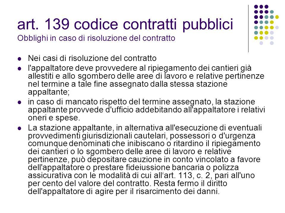 art. 139 codice contratti pubblici Obblighi in caso di risoluzione del contratto Nei casi di risoluzione del contratto l'appaltatore deve provvedere a