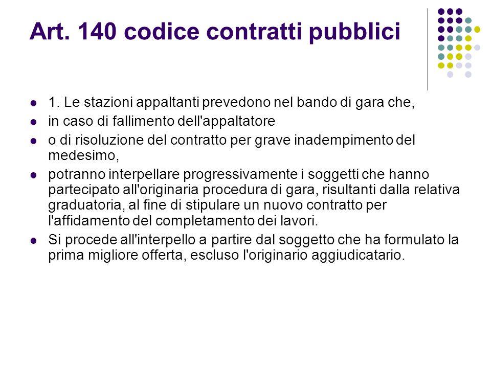 Art. 140 codice contratti pubblici 1. Le stazioni appaltanti prevedono nel bando di gara che, in caso di fallimento dell'appaltatore o di risoluzione