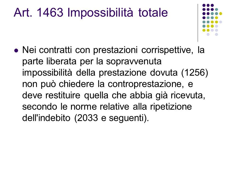 Art. 1463 Impossibilità totale Nei contratti con prestazioni corrispettive, la parte liberata per la sopravvenuta impossibilità della prestazione dovu