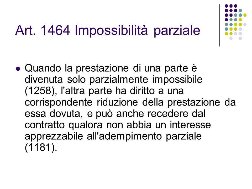 Art. 1464 Impossibilità parziale Quando la prestazione di una parte è divenuta solo parzialmente impossibile (1258), l'altra parte ha diritto a una co