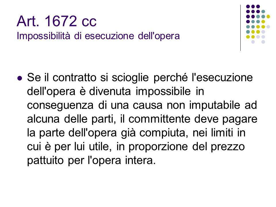 Art. 1672 cc Impossibilità di esecuzione dell'opera Se il contratto si scioglie perché l'esecuzione dell'opera è divenuta impossibile in conseguenza d
