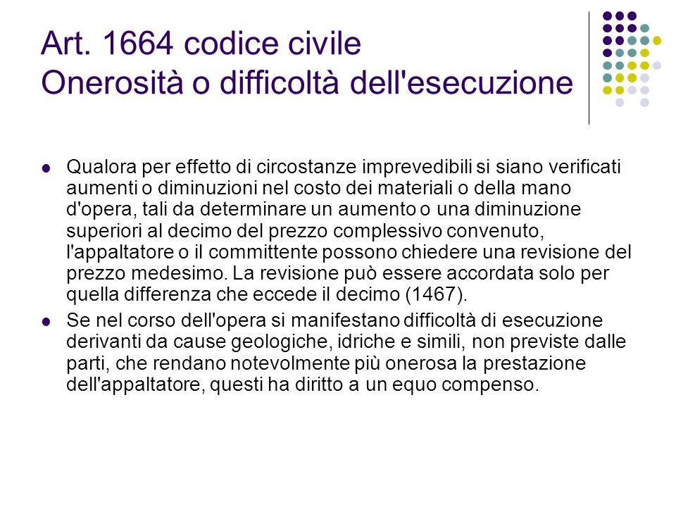 Art. 1664 codice civile Onerosità o difficoltà dell'esecuzione Qualora per effetto di circostanze imprevedibili si siano verificati aumenti o diminuzi