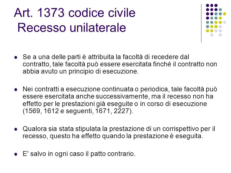 Art. 1373 codice civile Recesso unilaterale Se a una delle parti è attribuita la facoltà di recedere dal contratto, tale facoltà può essere esercitata