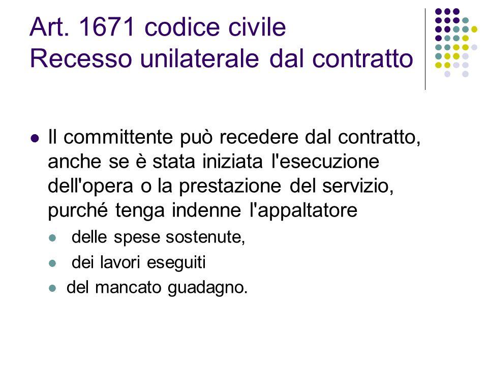Art. 1671 codice civile Recesso unilaterale dal contratto Il committente può recedere dal contratto, anche se è stata iniziata l'esecuzione dell'opera