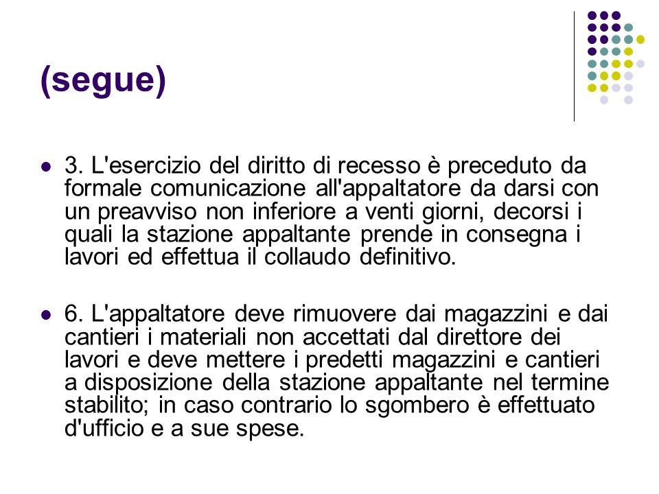 (segue) 3. L'esercizio del diritto di recesso è preceduto da formale comunicazione all'appaltatore da darsi con un preavviso non inferiore a venti gio