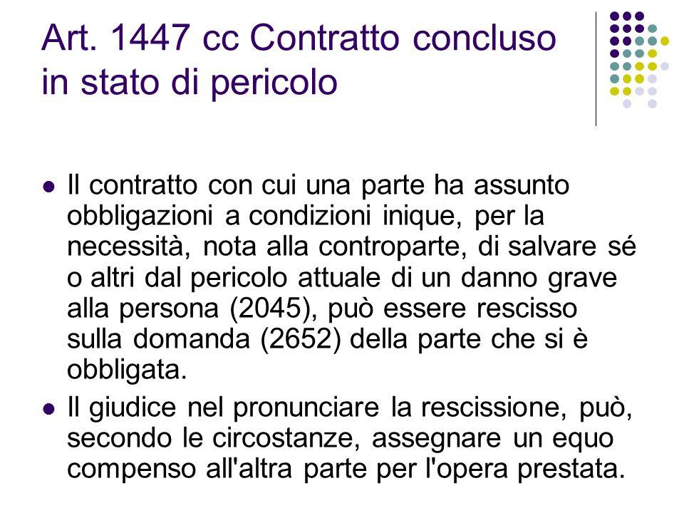 Art. 1447 cc Contratto concluso in stato di pericolo Il contratto con cui una parte ha assunto obbligazioni a condizioni inique, per la necessità, not
