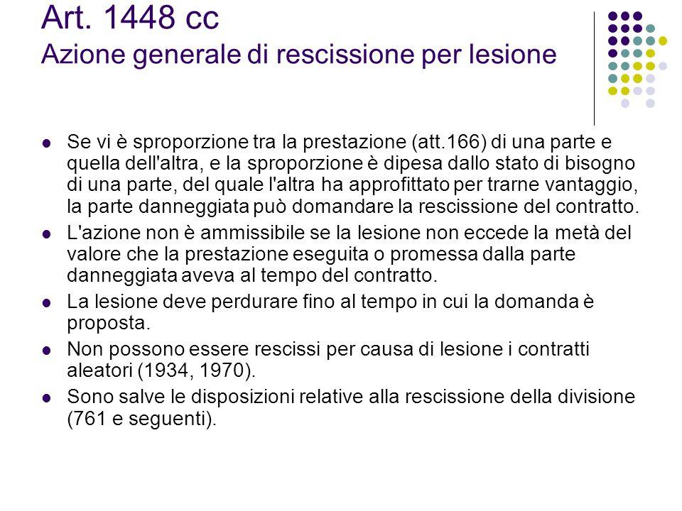 Art. 1448 cc Azione generale di rescissione per lesione Se vi è sproporzione tra la prestazione (att.166) di una parte e quella dell'altra, e la sprop