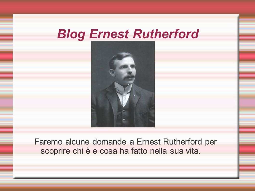 Blog Ernest Rutherford Faremo alcune domande a Ernest Rutherford per scoprire chi è e cosa ha fatto nella sua vita.