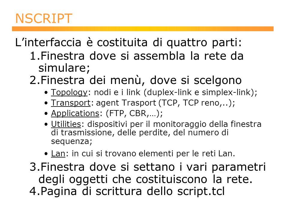 NSCRIPT L'interfaccia è costituita di quattro parti: 1.Finestra dove si assembla la rete da simulare; 2.Finestra dei menù, dove si scelgono Topology: nodi e i link (duplex-link e simplex-link); Transport: agent Trasport (TCP, TCP reno,..); Applications: (FTP, CBR,…); Utilities: dispositivi per il monitoraggio della finestra di trasmissione, delle perdite, del numero di sequenza; Lan: in cui si trovano elementi per le reti Lan.
