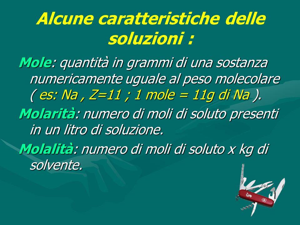 Alcune caratteristiche delle soluzioni : Mole: quantità in grammi di una sostanza numericamente uguale al peso molecolare ( es: Na, Z=11 ; 1 mole = 11