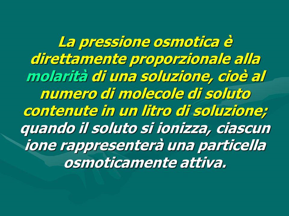 La pressione osmotica è direttamente proporzionale alla molarità di una soluzione, cioè al numero di molecole di soluto contenute in un litro di soluz