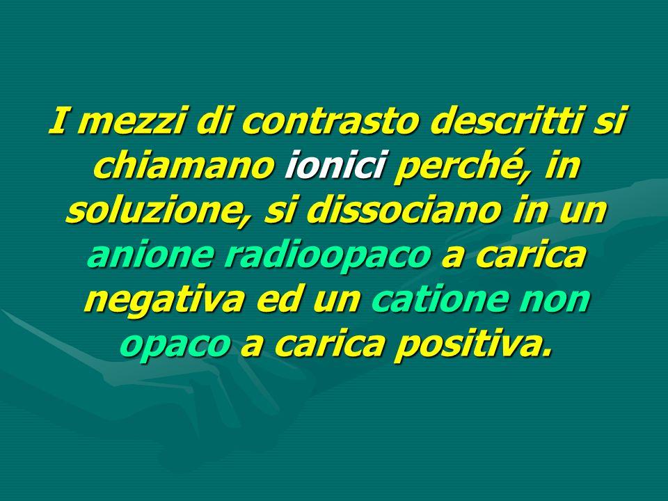 I mezzi di contrasto descritti si chiamano ionici perché, in soluzione, si dissociano in un anione radioopaco a carica negativa ed un catione non opac