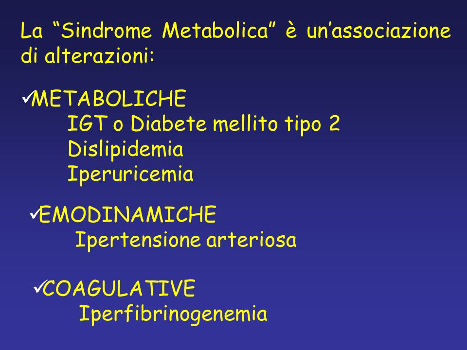 La Sindrome Metabolica è un'associazione di alterazioni: METABOLICHE IGT o Diabete mellito tipo 2 Dislipidemia Iperuricemia EMODINAMICHE Ipertensione arteriosa COAGULATIVE Iperfibrinogenemia