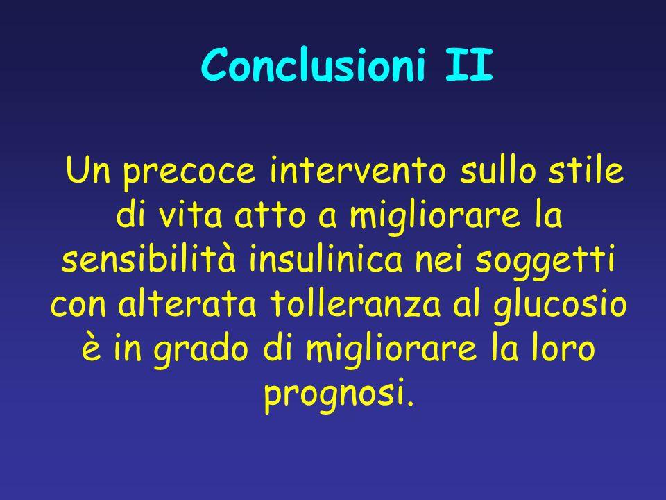 Conclusioni II Un precoce intervento sullo stile di vita atto a migliorare la sensibilità insulinica nei soggetti con alterata tolleranza al glucosio è in grado di migliorare la loro prognosi.