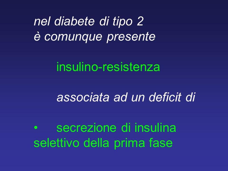 nel diabete di tipo 2 è comunque presente insulino-resistenza associata ad un deficit disecrezione di insulina selettivo della prima fase