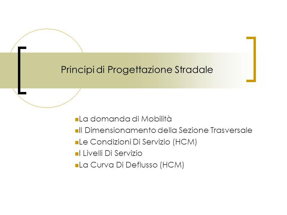 Principi di Progettazione Stradale La domanda di Mobilità Il Dimensionamento della Sezione Trasversale Le Condizioni Di Servizio (HCM) I Livelli Di Se