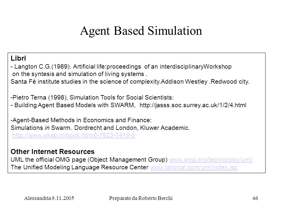 Alessandria 9.11.2005Preparato da Roberto Berchi46 Agent Based Simulation Libri - Langton C.G.(1989). Artificial life:proceedings of an interdisciplin