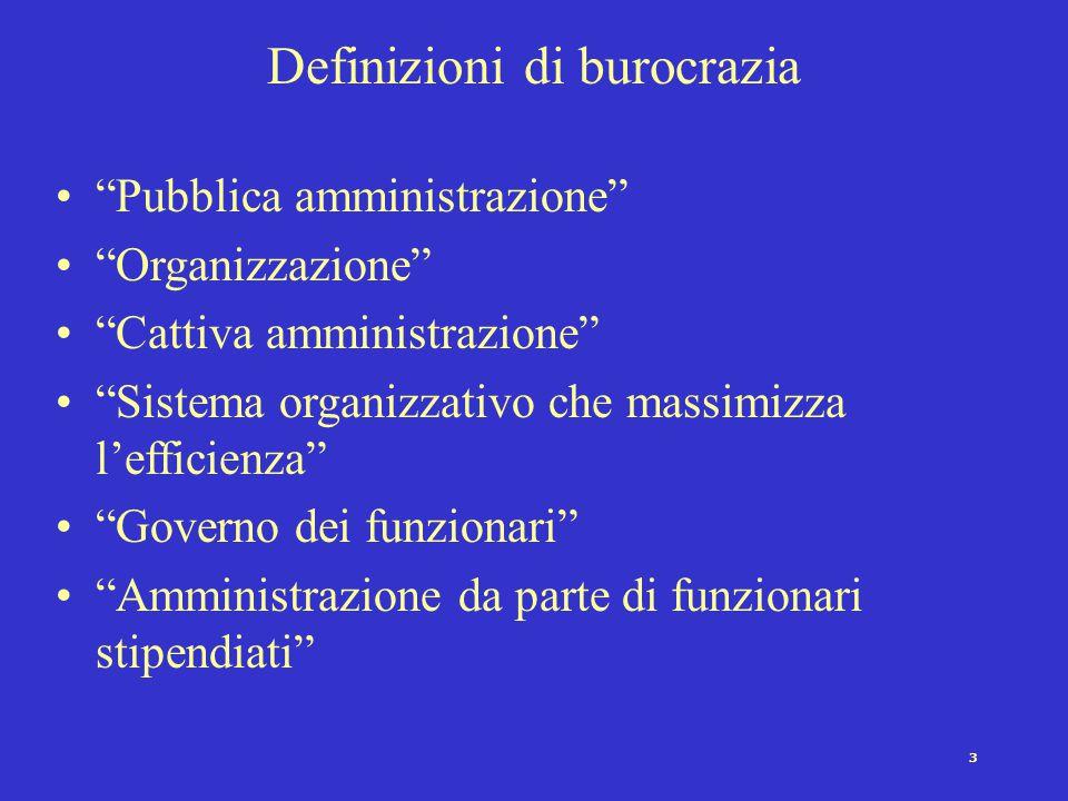 3 Definizioni di burocrazia Pubblica amministrazione Organizzazione Cattiva amministrazione Sistema organizzativo che massimizza l'efficienza Governo dei funzionari Amministrazione da parte di funzionari stipendiati