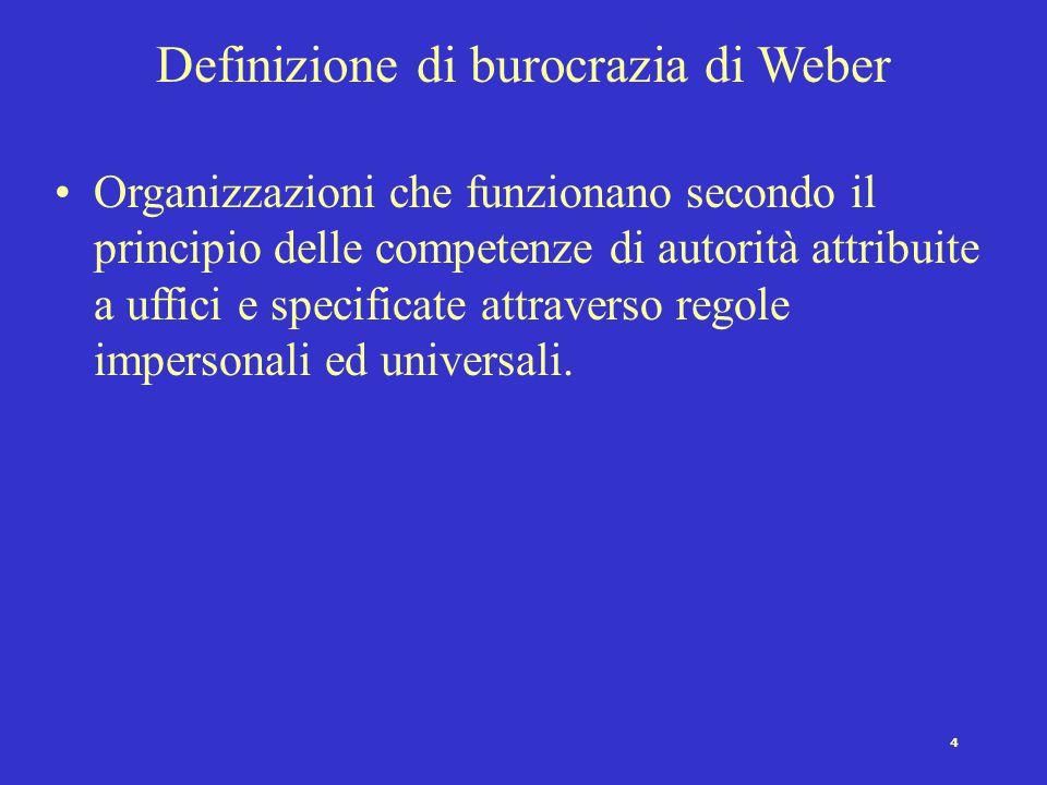 4 Definizione di burocrazia di Weber Organizzazioni che funzionano secondo il principio delle competenze di autorità attribuite a uffici e specificate attraverso regole impersonali ed universali.