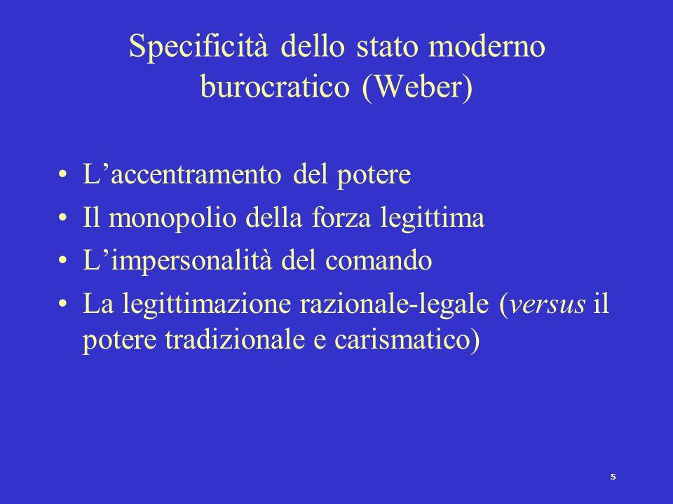 5 Specificità dello stato moderno burocratico (Weber) L'accentramento del potere Il monopolio della forza legittima L'impersonalità del comando La legittimazione razionale-legale (versus il potere tradizionale e carismatico)