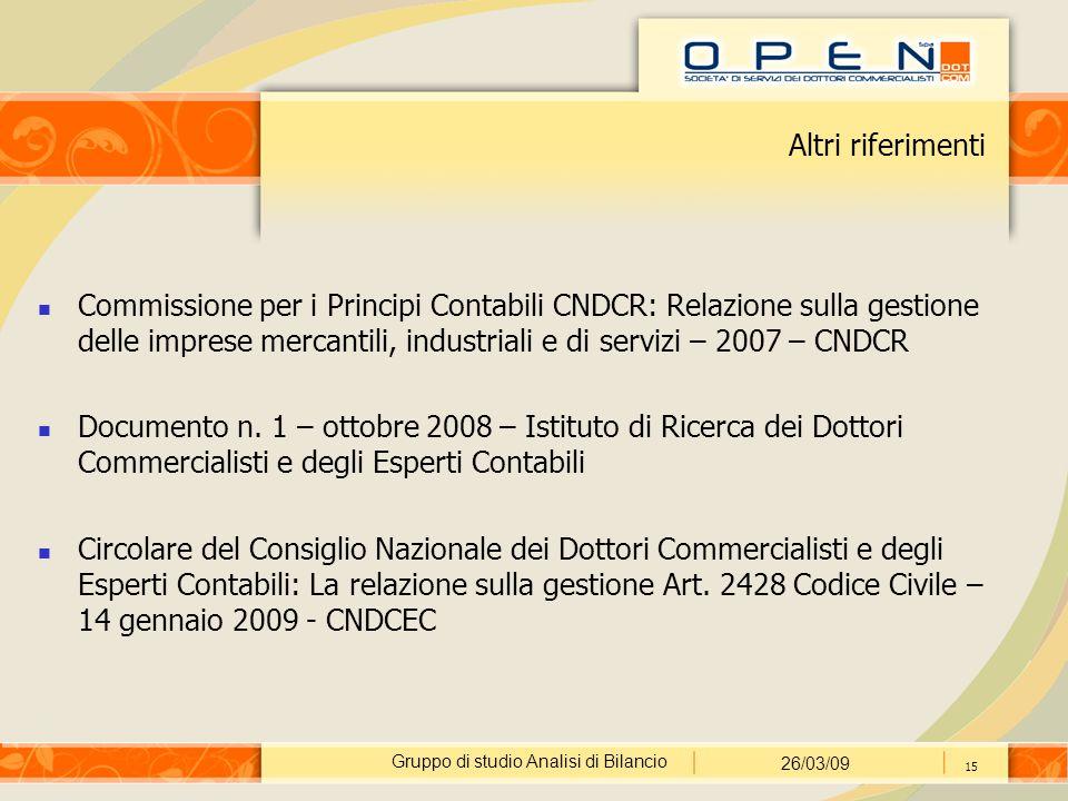 Gruppo di studio Analisi di Bilancio 26/03/09 15 Altri riferimenti Commissione per i Principi Contabili CNDCR: Relazione sulla gestione delle imprese mercantili, industriali e di servizi – 2007 – CNDCR Documento n.