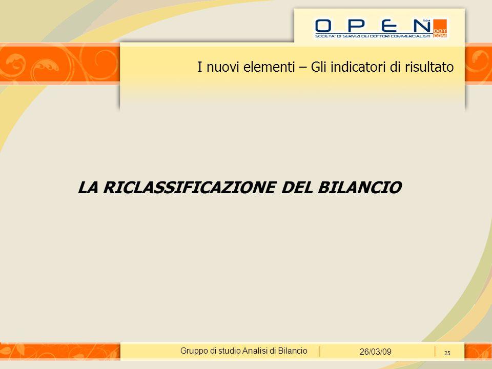 Gruppo di studio Analisi di Bilancio 26/03/09 25 I nuovi elementi – Gli indicatori di risultato LA RICLASSIFICAZIONE DEL BILANCIO