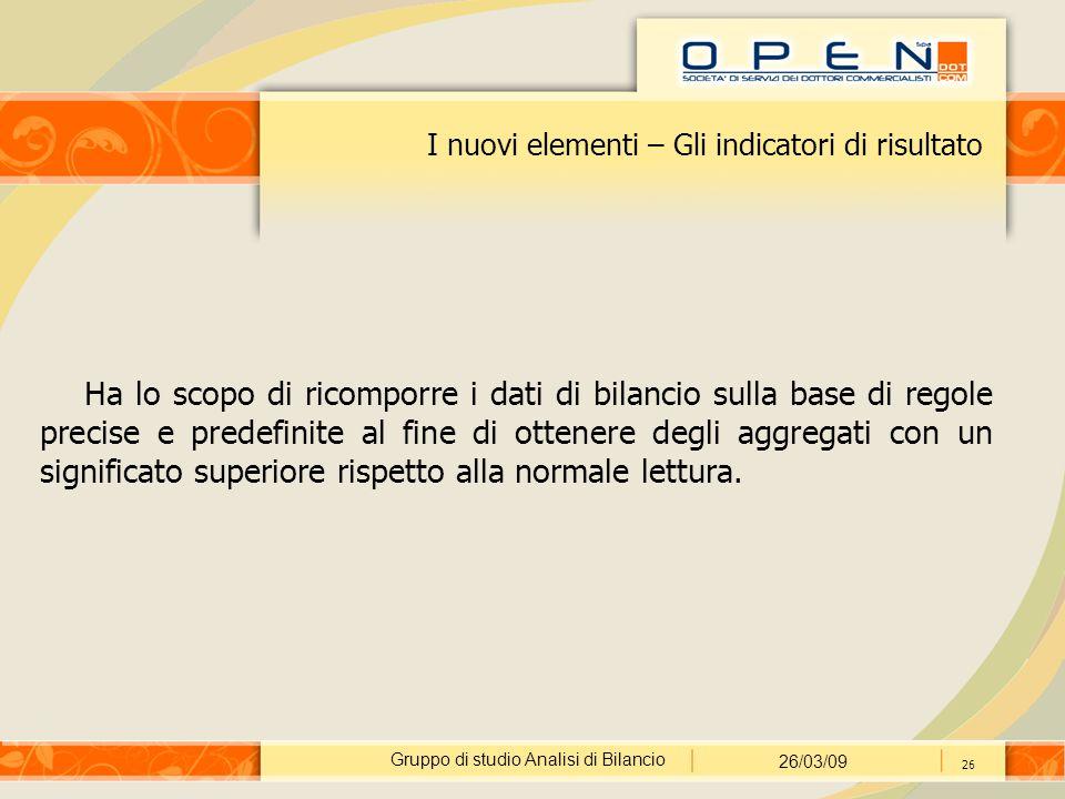 Gruppo di studio Analisi di Bilancio 26/03/09 26 I nuovi elementi – Gli indicatori di risultato Ha lo scopo di ricomporre i dati di bilancio sulla bas