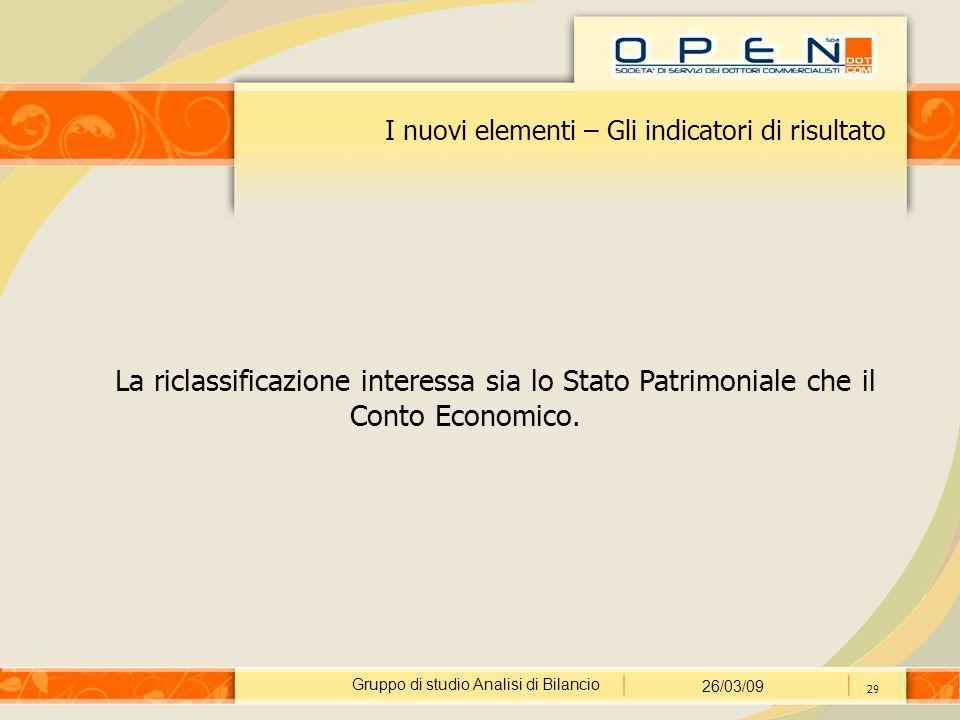 Gruppo di studio Analisi di Bilancio 26/03/09 29 I nuovi elementi – Gli indicatori di risultato La riclassificazione interessa sia lo Stato Patrimoniale che il Conto Economico.