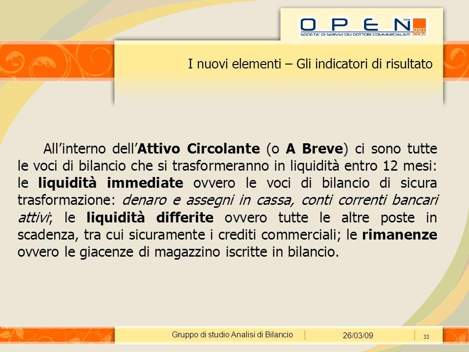 Gruppo di studio Analisi di Bilancio 26/03/09 33 I nuovi elementi – Gli indicatori di risultato All'interno dell'Attivo Circolante (o A Breve) ci sono