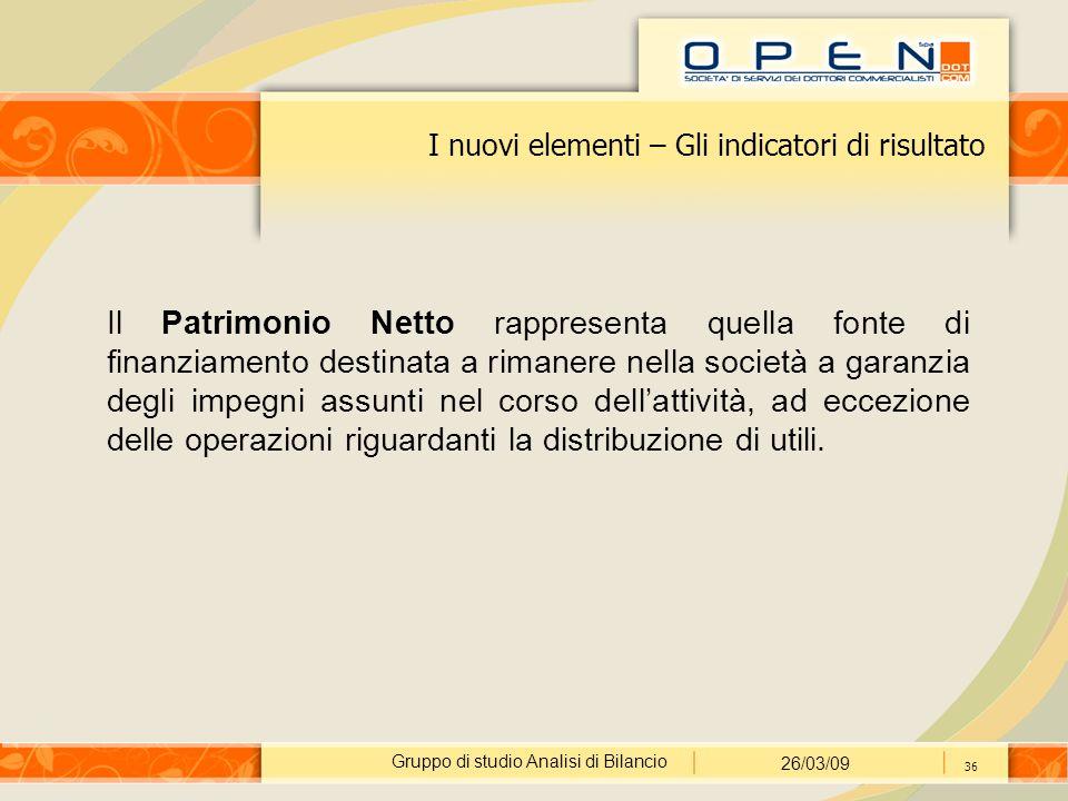 Gruppo di studio Analisi di Bilancio 26/03/09 36 I nuovi elementi – Gli indicatori di risultato Il Patrimonio Netto rappresenta quella fonte di finanz