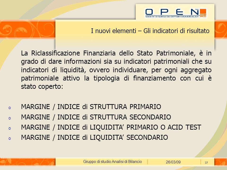 Gruppo di studio Analisi di Bilancio 26/03/09 37 I nuovi elementi – Gli indicatori di risultato La Riclassificazione Finanziaria dello Stato Patrimoniale, è in grado di dare informazioni sia su indicatori patrimoniali che su indicatori di liquidità, ovvero individuare, per ogni aggregato patrimoniale attivo la tipologia di finanziamento con cui è stato coperto: o MARGINE / INDICE di STRUTTURA PRIMARIO o MARGINE / INDICE di STRUTTURA SECONDARIO o MARGINE / INDICE di LIQUIDITA' PRIMARIO O ACID TEST o MARGINE / INDICE di LIQUIDITA' SECONDARIO
